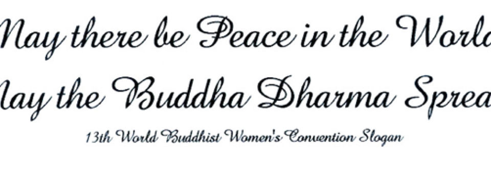 13th World Buddhist Women's Convention Slogan: May there be Peace in the World, May the Buddha Dharma Spread!